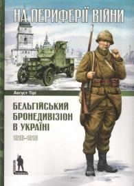 На периферії війни Бельгійський бронедивізіон в Україні 1916-1918